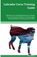 Labrador Corso Training Guide Labrador Corso Training Book Features: Labrador Corso Housetraining, Obedience Training, Agility Training, Behavioral Training, Tricks and More