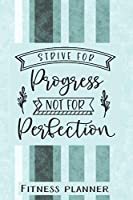 Strive For Progress Not Perfection Fitness Planner: 12 Week Exercise Planner and Tracker, Set Goals, Plan Meals, Create Habits