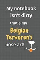 My notebook isn't dirty that's my Belgian Tervuren's nose art: For Belgian Tervuren Dog Fans