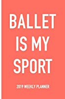 Ballet Is My Sport: A 6x9 Inch Matte Softcover 2019 Weekly Diary Planner With 53 Pages
