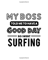 My Boss Told Me to Have a Good Day So I Went Surfing: Surfing Gift for People Who Love to Surf - Funny Saying on Black and White Cover - Blank Lined Journal or Notebook
