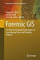 Forensic GIS: The Role of Geospatial Technologies for Investigating Crime and Providing Evidence (Geotechnologies and the Environment)