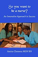So You Want to Be a Nurse?: An Innovative Approach to Success.