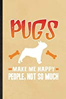 Pugs Make Me Happy People Not So Much: Funny Blank Lined Notebook/ Journal For Pug Lover, Dog Mom Owner Vet, Inspirational Saying Unique Special Birthday Gift Idea Classic 6x9 110 Pages