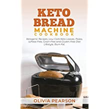 Keto Bread Machine Cookbook: Ketogenic Recipes, Low Carb Keto Loaves, Paleo, Wheat Free, Grain-Free and Gluten- Free Diet Lifestyle, Burn Fat