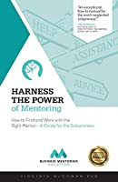 Harness the Power of Mentoring: How to Find and Work With the Right Mentor--A Guide for the Solopreneur (The Business Mentoring Solution)