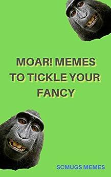 Memes: MOAR! Memes To Tickle Your Fancy - Funny Dank Memes by [Memes, Scmugs]