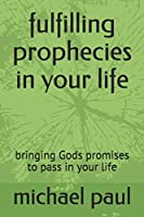 fulfilling prophecies in your life: bringing Gods promises to pass in your life