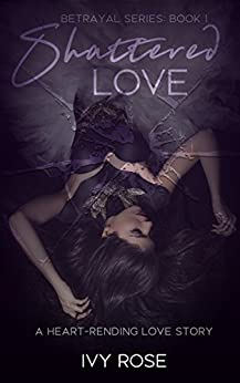 Shattered Love : Heart - Rending Love Story (Betrayal Series Book 1) by [Rose , Ivy , Rose, Ivy]