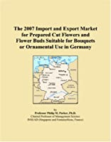 The 2007 Import and Export Market for Prepared Cut Flowers and Flower Buds Suitable for Bouquets or Ornamental Use in Germany
