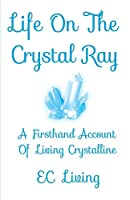 Life On The Crystal Ray: A Firsthand Account Of Living Crystalline