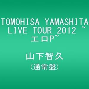 TOMOHISA YAMASHITA LIVE TOUR 2012 ~エロP~(通常盤) [DVD]
