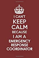 I CAN'T KEEP CALM BECAUSE I AM A  EMERGENCY RESPONSE COORDINATOR: Motivational Career quote blank lined Notebook Journal 6x9 matte finish