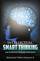 INTELLECTUAL: SMART THINKING: How to Think Past Problems and Over People