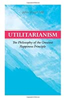 Utilitarianism - The Philosophy of the Greatest Happiness Principle: What Is Utilitarianism (General Remarks), Proof of the Greatest-Happiness Principle, Ethical Principle of the Idea, Common Criticisms of Utilitarianism