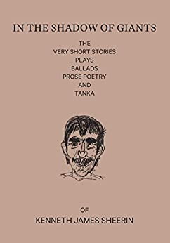 In the Shadow of Giants: The very short stories, plays, ballads, prose poetry and Tanka of Kenneth James Sheerin by [Sheerin, K J]