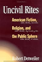 Uncivil Rites: American Fiction, Religion, and the Public Sphere (Public Expressions of Religion in America)