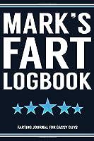 Mark's Fart Logbook Farting Journal For Gassy Guys: Mark Name Gift Funny Fart Joke Farting Noise Gag Gift Logbook Notebook Journal Guy Gift 6x9
