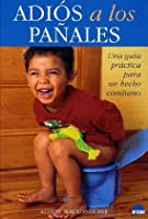Adios a los panales/Good bye nappies: Una guia practica para un hecho cotidiano/A practical guide for daily facts