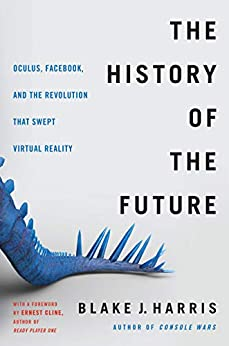 The History of the Future: Oculus, Facebook, and the Revolution That Swept Virtual Reality by [Harris, Blake J.]