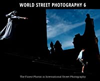 WORLD STREET PHOTOGRAPHY 6: The Finest Photos in International Street Photography
