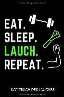 EAT. SLEEP. LAUCH. REPEAT. NOTIZBUCH DES LAUCHES: A5 Notizbuch LINIERT | Ehrenlauch | Trainingsbuch | Fitness Planer | Lustige Geschenke fuer Kumpel | Krafttraining | Bodybuilding | Lauch Kalender