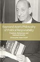 Raymond Aron's Philosophy of Political Responsibility: Freedom, Democracy and National Identity