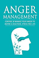 Anger Management: Control & Manage Your Anger to Inspire a Healthier, Stress-Free Life