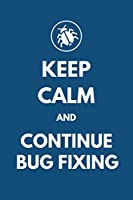 Keep Calm and Continue Bug Fixing: Blank Lined Log / Notebook / Journal for Programmers, Coders or Developers to Keep Track Their Bug Fixing