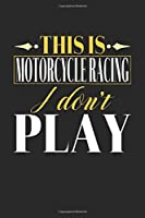 This is Motorcycle Racing I don't play: Dot Grid 6x9 Dotted Notebook, Diary and Bullet Journal with 120 Pages Funny Gift for Motorcycle Racing Fans and Coaches