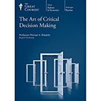 The Great Courses: The Art of Critical Decision Making