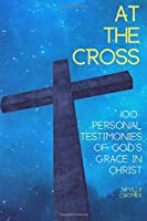 At the Cross: 100 Personal Testimonies of God's Grace in Christ