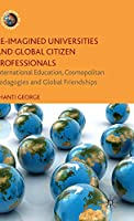 Re-Imagined Universities and Global Citizen Professionals: International Education, Cosmopolitan Pedagogies and Global Friendships (Frontiers of Globalization)