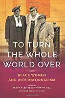To Turn the Whole World Over: Black Women and Internationalism (Black Internationalism)