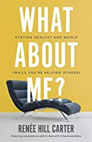 What about Me?: Staying Healthy and Whole (While You're Helping Others)