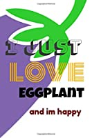 I love Eggplant and im happy: Lined Notebook 100 pages (6 x 9) Funny Gift Idea or For your kitchen