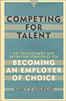 Competing for Talent: Key Recruitment and Retention Strategies for Becoming an Employer of Choice