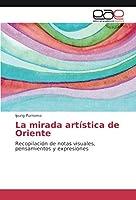 La mirada artística de Oriente: Recopilación de notas visuales, pensamientos y expresiones