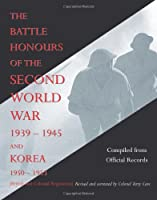 Battle Honours of the Second World War 1939 - 1945 And Korea 1950 - 1953: British And Colonial Regiments