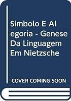 Simbolo E Alegoria - Genese Da Linguagem Em Nietzsche