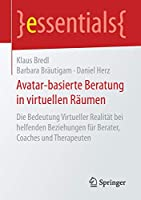Avatar-basierte Beratung in virtuellen Raeumen: Die Bedeutung Virtueller Realitaet bei helfenden Beziehungen fuer Berater, Coaches und Therapeuten (essentials)