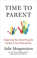 Time to Parent: Organizing Your Life to Bring Out the Best in Your Child and You