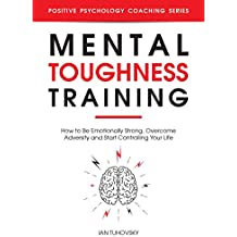 Mental Toughness Training: How to be Emotionally Strong, Overcome Adversity and Start Controlling Your Life (Positive Psychology Coaching Series Book 23)