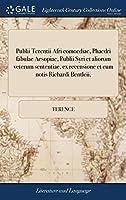 Publii Terentii Afri Comoediae, Phaedri Fabulae Aesopiae, Publii Syri Et Aliorum Veterum Sententiae, Ex Recensione Et Cum Notis Richardi Bentleii.
