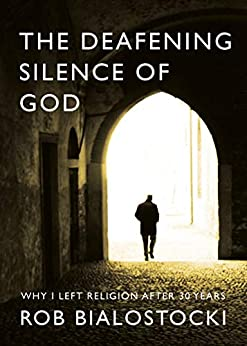 The Deafening Silence of God: Why I Left Religion After 30 Years by [Bialostocki, Rob]