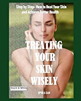 Treating Your Skin Wisely: Step by Step - How to Heal Your Skin and Achieve Better Health (Grey-Scale Edition)