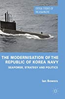 The Modernisation of the Republic of Korea Navy: Seapower, Strategy and Politics (Critical Studies of the Asia-Pacific)