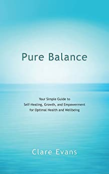 Pure Balance: Your Simple Guide to Self-Healing, Growth, and Empowerment for Optimal Health and Wellbeing by [Evans, Clare]