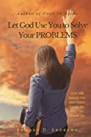 Let God Use You to Solve Your Problems: God Will Instruct You and Teach You in the Way You Should Go