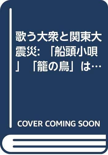 歌う大衆と関東大震災 「船頭小唄」「籠の鳥」はなぜ流行したのかの詳細を見る